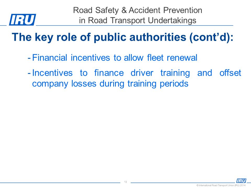 13 Road Safety & Accident Prevention in Road Transport Undertakings The key role of public authorities (cont'd): -Financial incentives to allow fleet renewal -Incentives to finance driver training and offset company losses during training periods