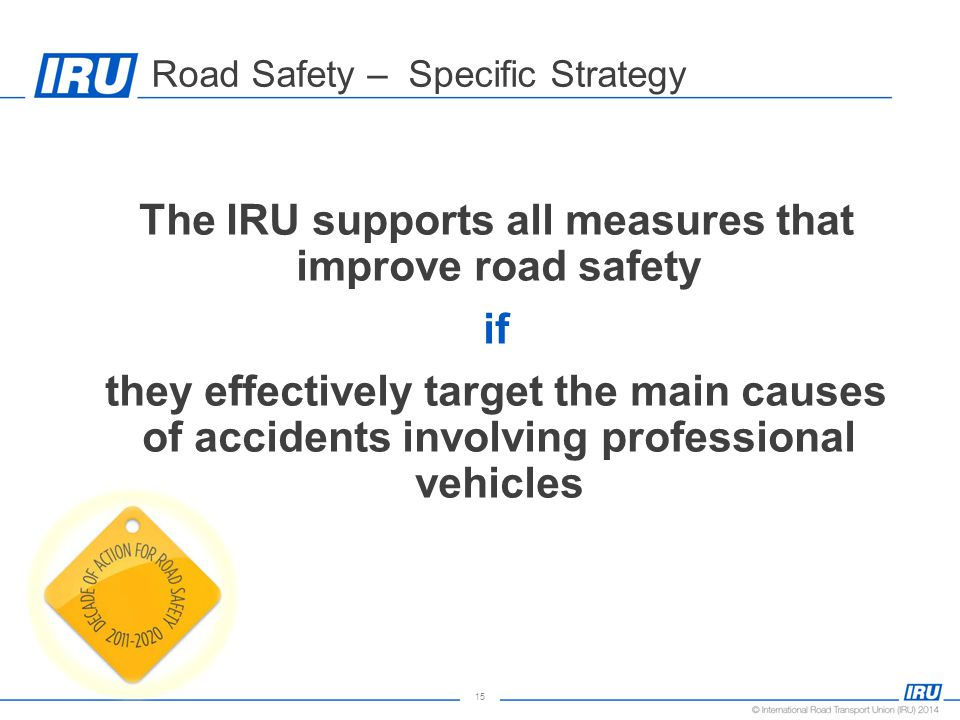 15 Road Safety – Specific Strategy The IRU supports all measures that improve road safety if they effectively target the main causes of accidents involving professional vehicles