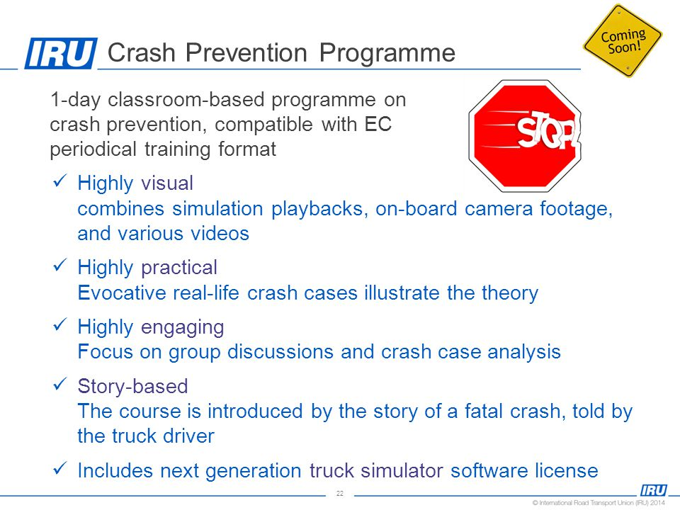 22 Crash Prevention Programme 1-day classroom-based programme on crash prevention, compatible with EC periodical training format Highly visual combines simulation playbacks, on-board camera footage, and various videos Highly practical Evocative real-life crash cases illustrate the theory Highly engaging Focus on group discussions and crash case analysis Story-based The course is introduced by the story of a fatal crash, told by the truck driver Includes next generation truck simulator software license