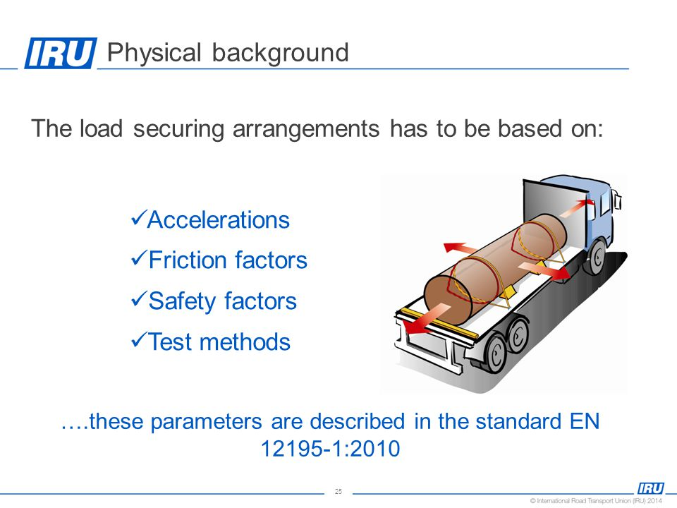 25 Physical background The load securing arrangements has to be based on: Accelerations Friction factors Safety factors Test methods ….these parameters are described in the standard EN 12195-1:2010