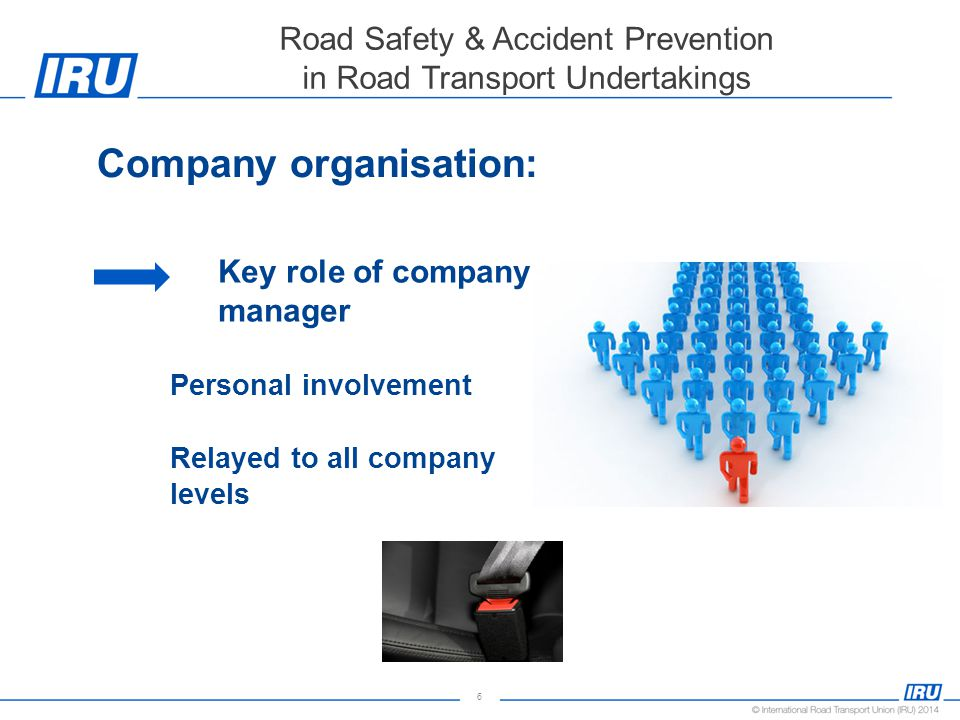 6 Road Safety & Accident Prevention in Road Transport Undertakings Company organisation: Key role of company manager Personal involvement Relayed to all company levels