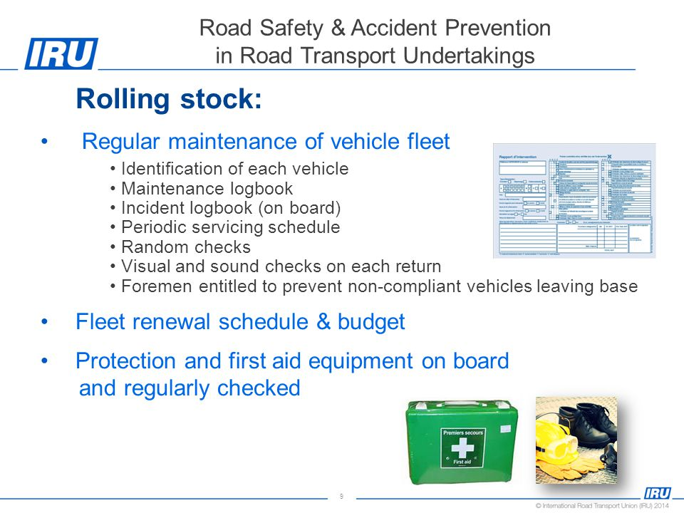 9 Road Safety & Accident Prevention in Road Transport Undertakings Rolling stock: Regular maintenance of vehicle fleet Identification of each vehicle Maintenance logbook Incident logbook (on board) Periodic servicing schedule Random checks Visual and sound checks on each return Foremen entitled to prevent non-compliant vehicles leaving base Fleet renewal schedule & budget Protection and first aid equipment on board and regularly checked