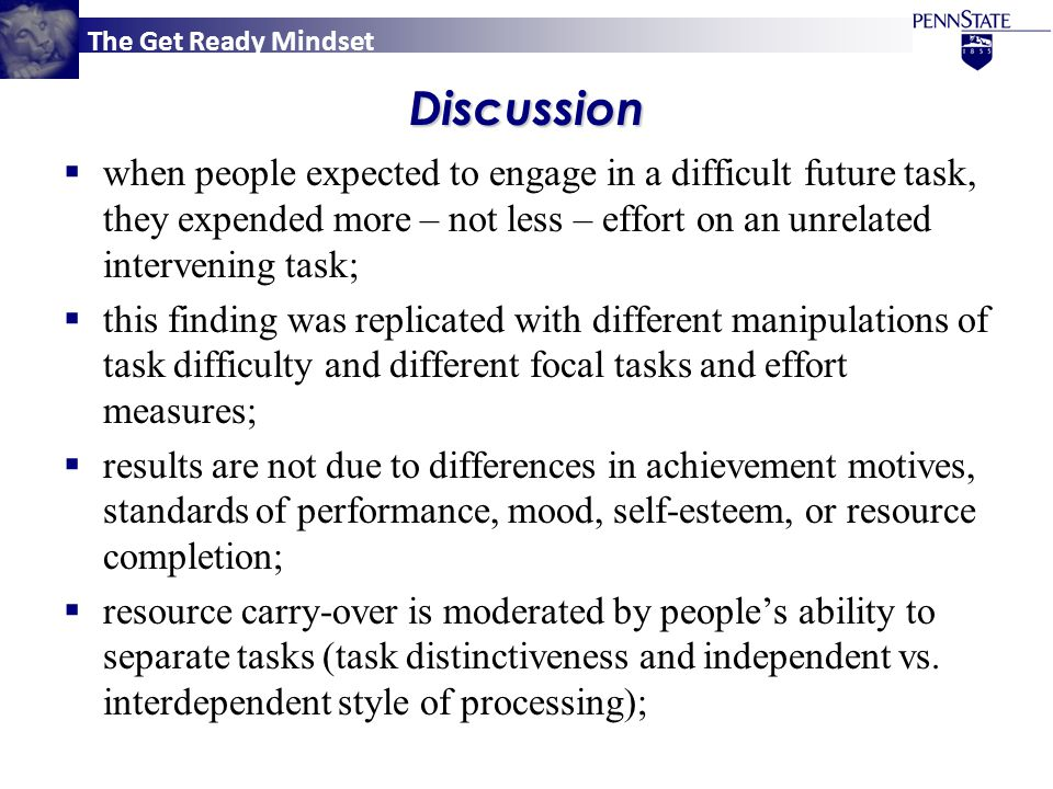 The Get Ready MindsetDiscussion  when people expected to engage in a difficult future task, they expended more – not less – effort on an unrelated intervening task;  this finding was replicated with different manipulations of task difficulty and different focal tasks and effort measures;  results are not due to differences in achievement motives, standards of performance, mood, self-esteem, or resource completion;  resource carry-over is moderated by people's ability to separate tasks (task distinctiveness and independent vs.