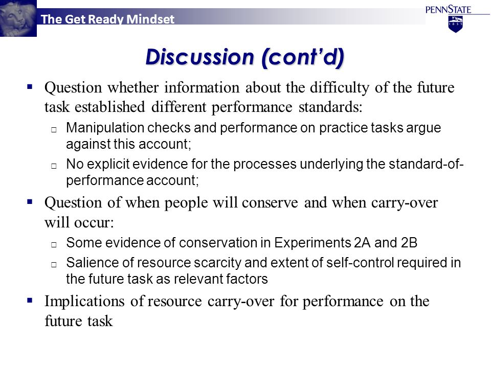 The Get Ready Mindset Discussion (cont'd)  Question whether information about the difficulty of the future task established different performance standards: □ Manipulation checks and performance on practice tasks argue against this account; □ No explicit evidence for the processes underlying the standard-of- performance account;  Question of when people will conserve and when carry-over will occur: □ Some evidence of conservation in Experiments 2A and 2B □ Salience of resource scarcity and extent of self-control required in the future task as relevant factors  Implications of resource carry-over for performance on the future task