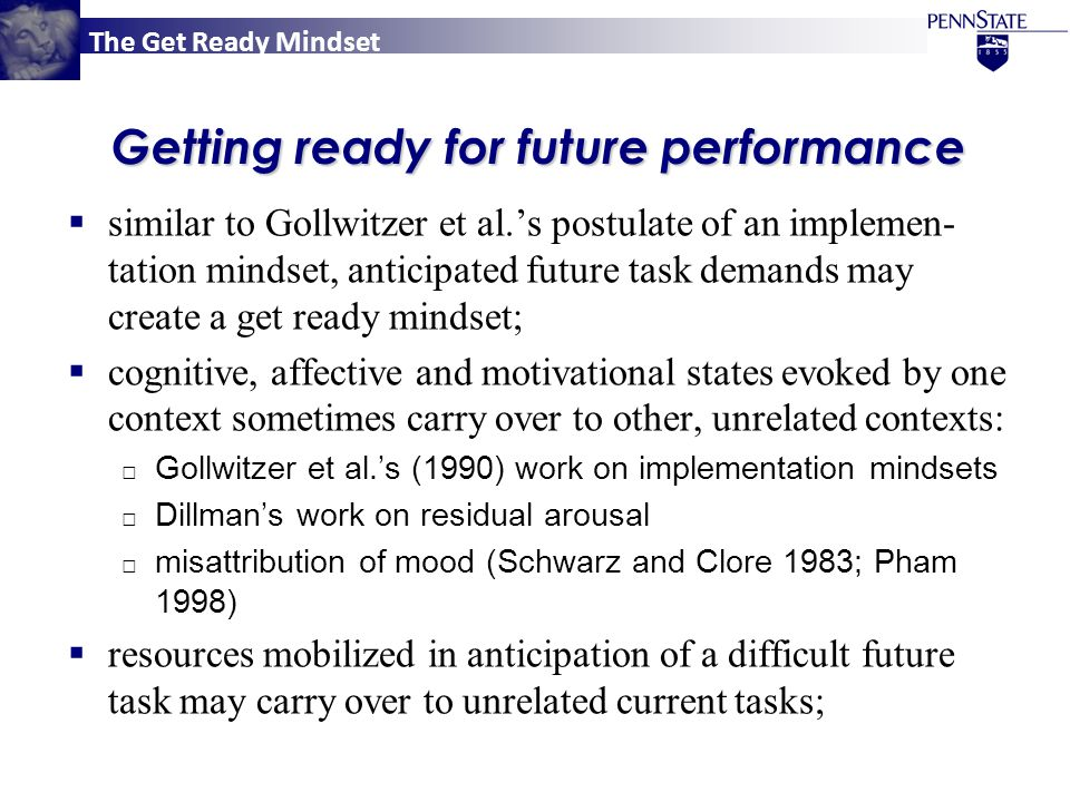 The Get Ready Mindset Getting ready for future performance  similar to Gollwitzer et al.'s postulate of an implemen- tation mindset, anticipated future task demands may create a get ready mindset;  cognitive, affective and motivational states evoked by one context sometimes carry over to other, unrelated contexts: □ Gollwitzer et al.'s (1990) work on implementation mindsets □ Dillman's work on residual arousal □ misattribution of mood (Schwarz and Clore 1983; Pham 1998)  resources mobilized in anticipation of a difficult future task may carry over to unrelated current tasks;