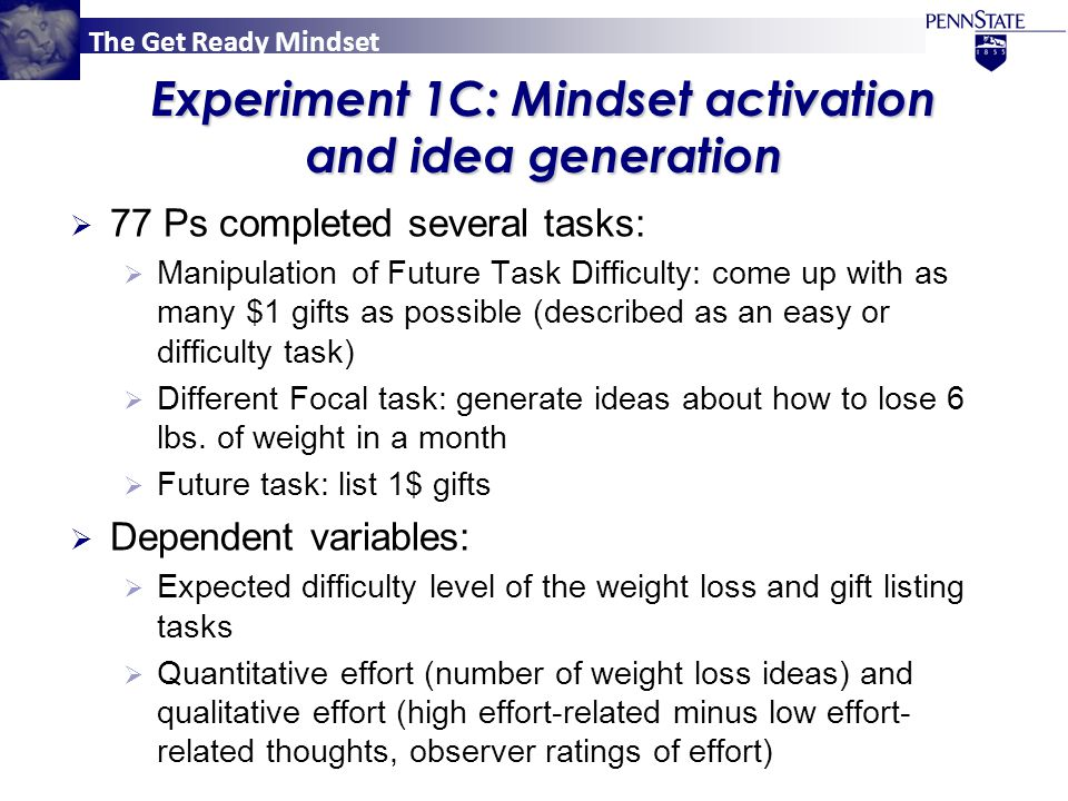 The Get Ready Mindset Experiment 2A: Manipulation checks  Future Task Difficulty:  65 Ps received the same task difficulty instructions as in the main experiment;  Ps in the Difficult Future Task condition anticipated having to work harder in the remainder of the experiment than Ps in the Easy Future Task condition (5.50 vs.