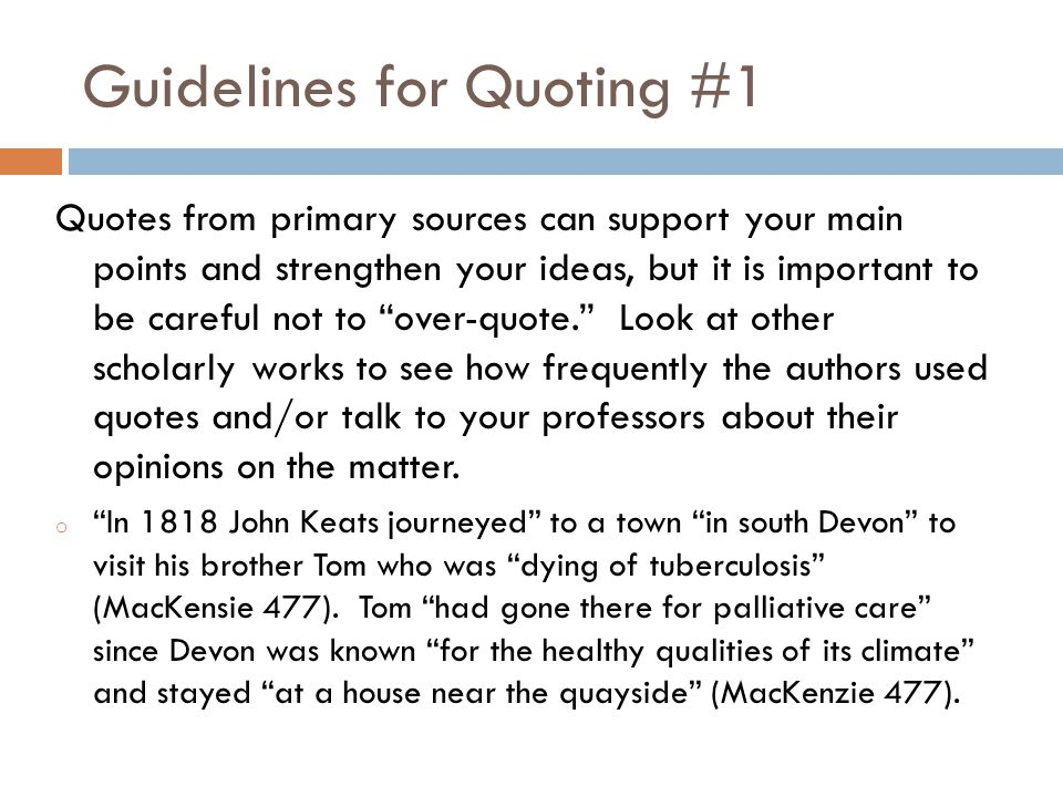 Guidelines for Quoting #1 Quotes from primary sources can support your main points and strengthen your ideas, but it is important to be careful not to over-quote. Look at other scholarly works to see how frequently the authors used quotes and/or talk to your professors about their opinions on the matter.