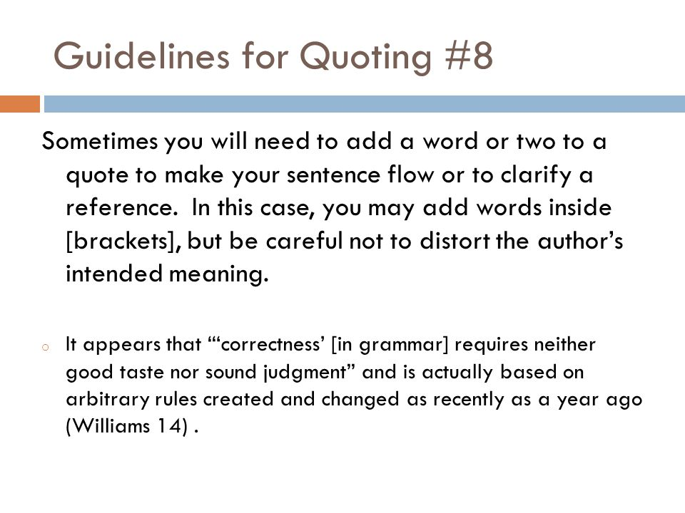 Guidelines for Quoting #8 Sometimes you will need to add a word or two to a quote to make your sentence flow or to clarify a reference.