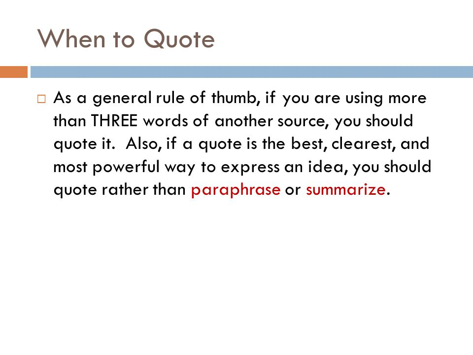 When to Quote  As a general rule of thumb, if you are using more than THREE words of another source, you should quote it.
