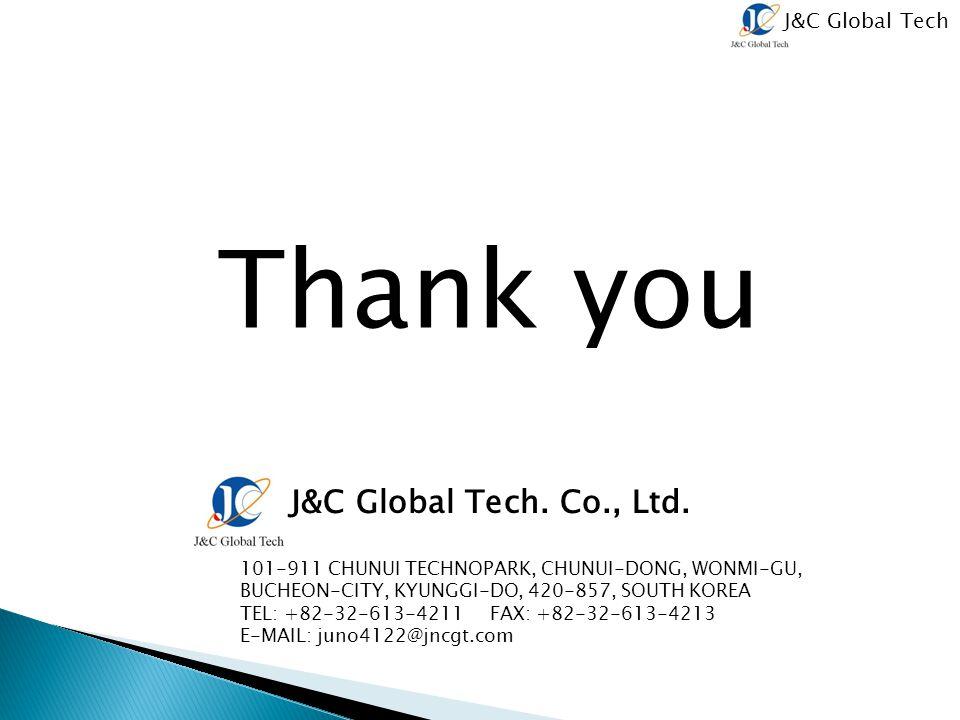 J&C Global Tech Thank you J&C Global Tech. Co., Ltd. 101-911 CHUNUI TECHNOPARK, CHUNUI-DONG, WONMI-GU, BUCHEON-CITY, KYUNGGI-DO, 420-857, SOUTH KOREA