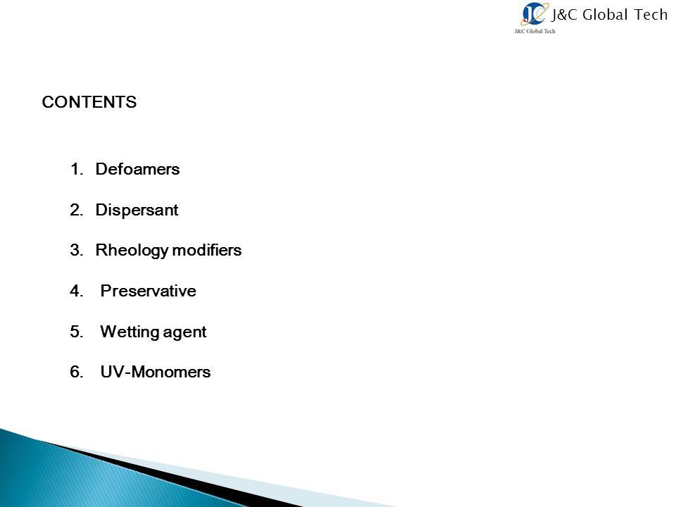 J&C Global Tech CONTENTS 1.Defoamers 2.Dispersant 3.Rheology modifiers 4. Preservative 5. Wetting agent 6. UV-Monomers