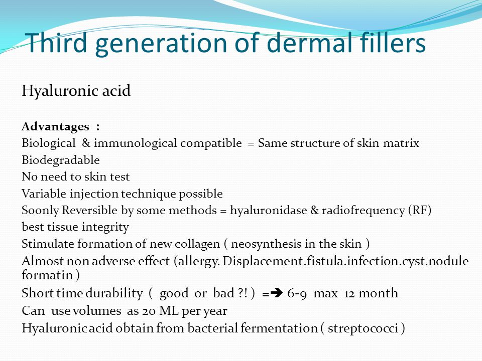 Third generation of dermal fillers Hyaluronic acid Advantages : Biological & immunological compatible = Same structure of skin matrix Biodegradable No