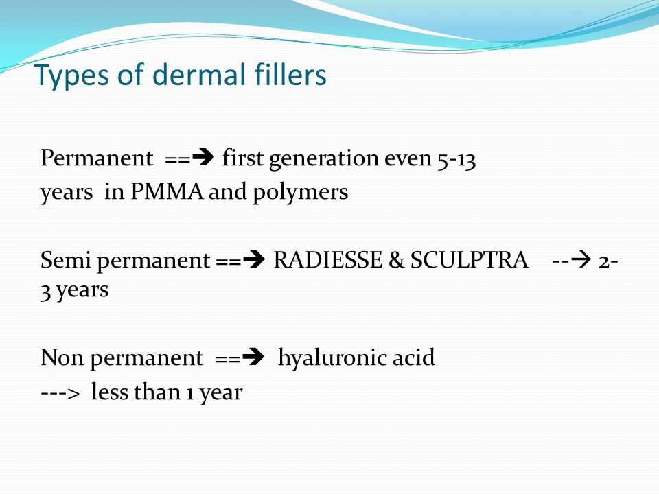 Types of dermal fillers Permanent ==  first generation even 5-13 years in PMMA and polymers Semi permanent ==  RADIESSE & SCULPTRA --  2- 3 years Non permanent ==  hyaluronic acid ---> less than 1 year