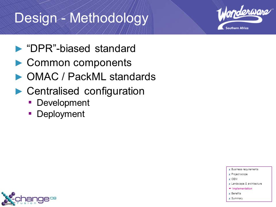Design - Methodology ► DPR -biased standard ► Common components ► OMAC / PackML standards ► Centralised configuration ▪ Development ▪ Deployment Business requirements Project scope OEM Landscape & architecture  Implementation Benefits Summary