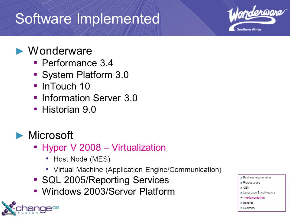 Software Implemented ► Wonderware ▪ Performance 3.4 ▪ System Platform 3.0 ▪ InTouch 10 ▪ Information Server 3.0 ▪ Historian 9.0 ► Microsoft ▪ Hyper V 2008 – Virtualization Host Node (MES) Virtual Machine (Application Engine/Communication) ▪ SQL 2005/Reporting Services ▪ Windows 2003/Server Platform Business requirements Project scope OEM Landscape & architecture  Implementation Benefits Summary