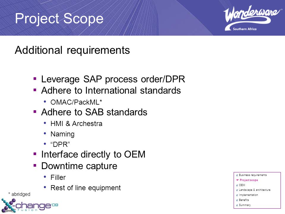 Project Scope Additional requirements ▪ Leverage SAP process order/DPR ▪ Adhere to International standards OMAC/PackML* ▪ Adhere to SAB standards HMI & Archestra Naming DPR ▪ Interface directly to OEM ▪ Downtime capture Filler Rest of line equipment Business requirements  Project scope OEM Landscape & architecture Implementation Benefits Summary * abridged