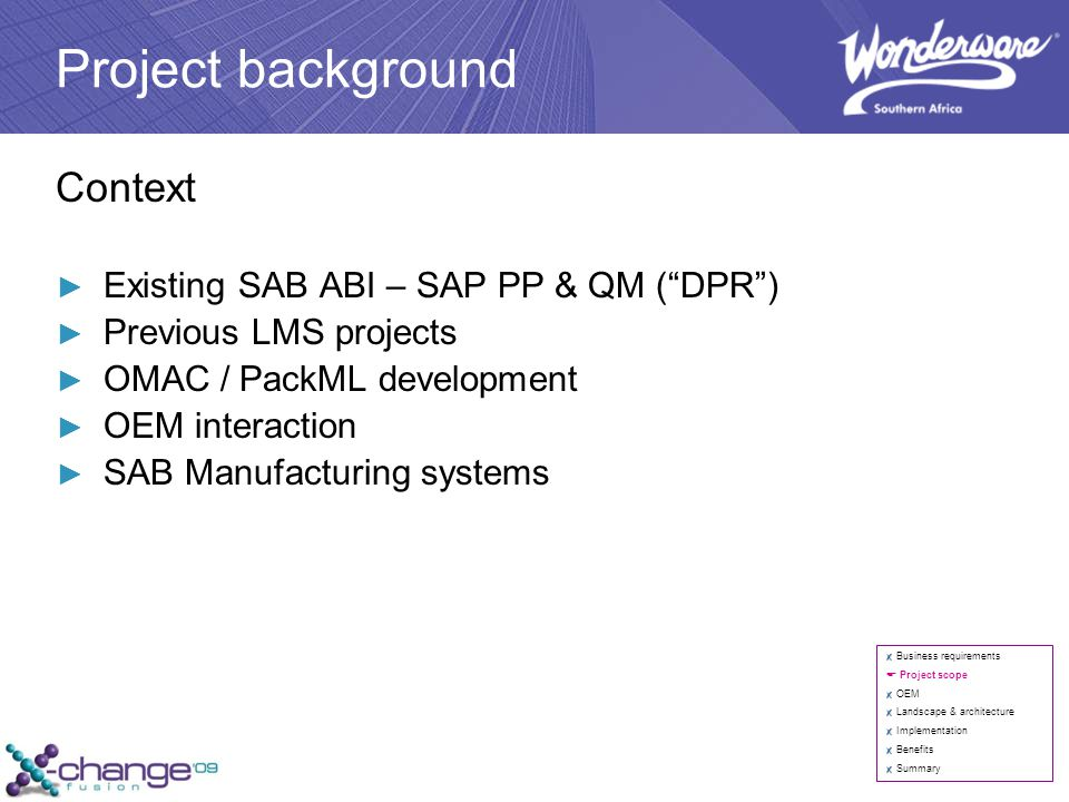 Project background Context ► Existing SAB ABI – SAP PP & QM ( DPR ) ► Previous LMS projects ► OMAC / PackML development ► OEM interaction ► SAB Manufacturing systems Business requirements  Project scope OEM Landscape & architecture Implementation Benefits Summary