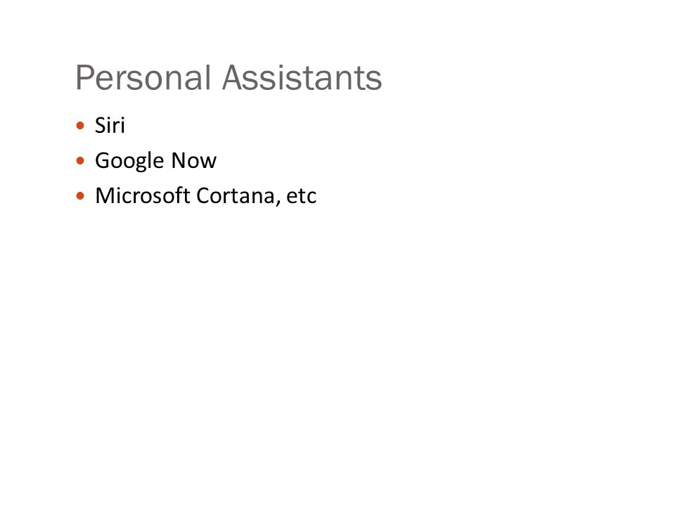 Personal Assistants Siri Google Now Microsoft Cortana, etc