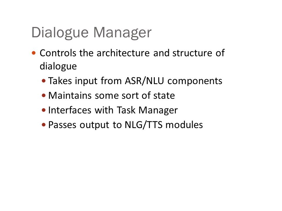 Dialogue Manager Controls the architecture and structure of dialogue Takes input from ASR/NLU components Maintains some sort of state Interfaces with