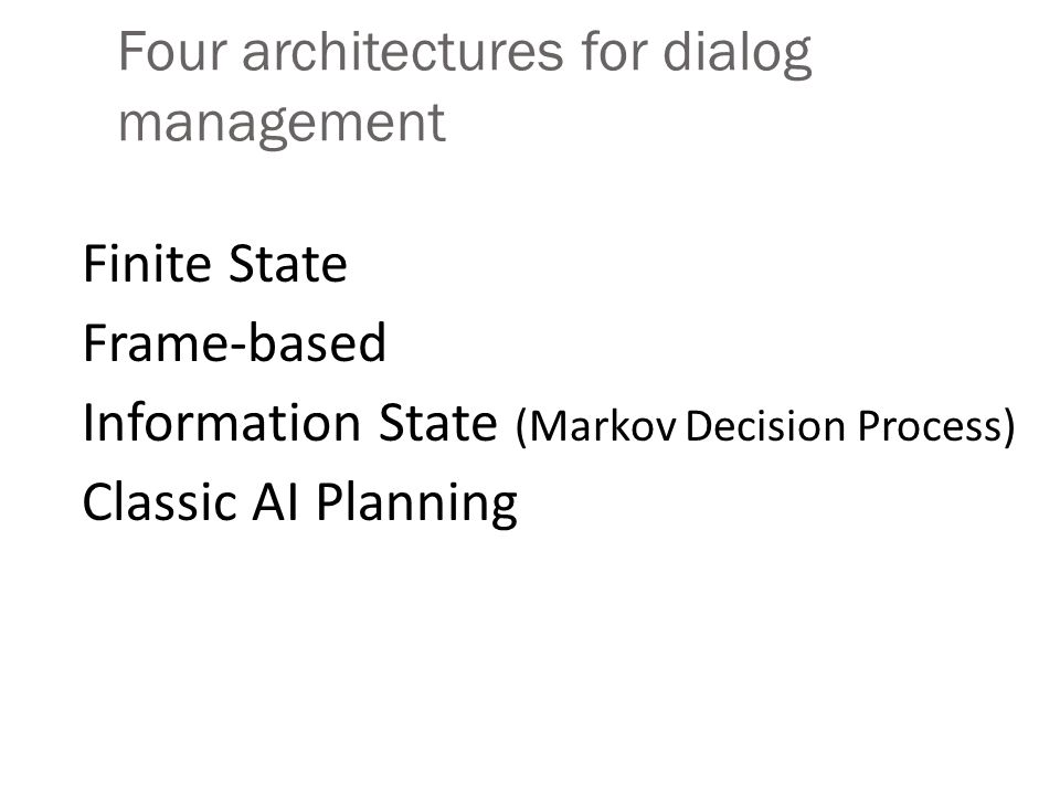 Four architectures for dialog management Finite State Frame-based Information State (Markov Decision Process) Classic AI Planning