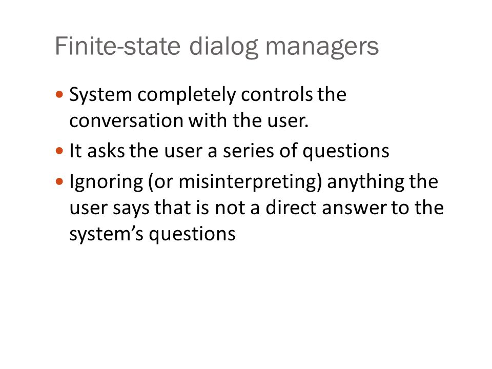 Finite-state dialog managers System completely controls the conversation with the user. It asks the user a series of questions Ignoring (or misinterpr