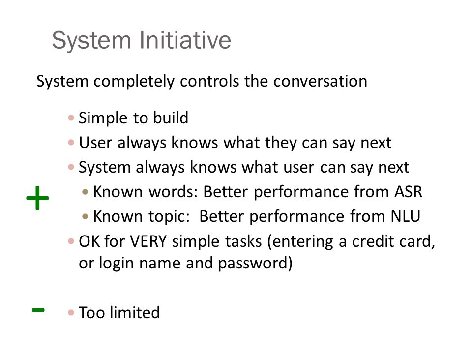 System Initiative System completely controls the conversation Simple to build User always knows what they can say next System always knows what user c