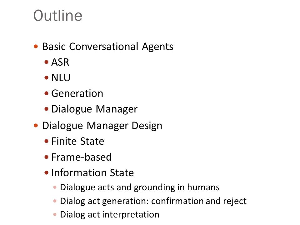 Conversational Agents AKA: Spoken Language Systems Dialogue Systems Speech Dialogue Systems Applications: Travel arrangements (Amtrak, United airlines) Telephone call routing Tutoring Communicating with robots Anything with limited screen/keyboard
