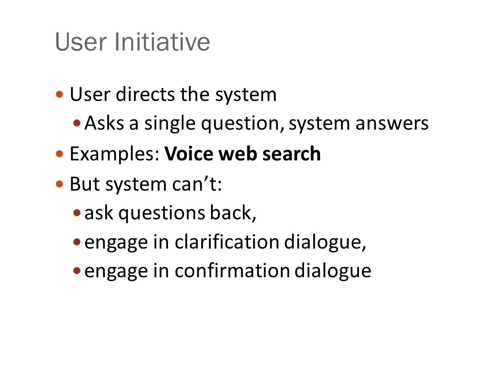 User Initiative User directs the system Asks a single question, system answers Examples: Voice web search But system can't: ask questions back, engage