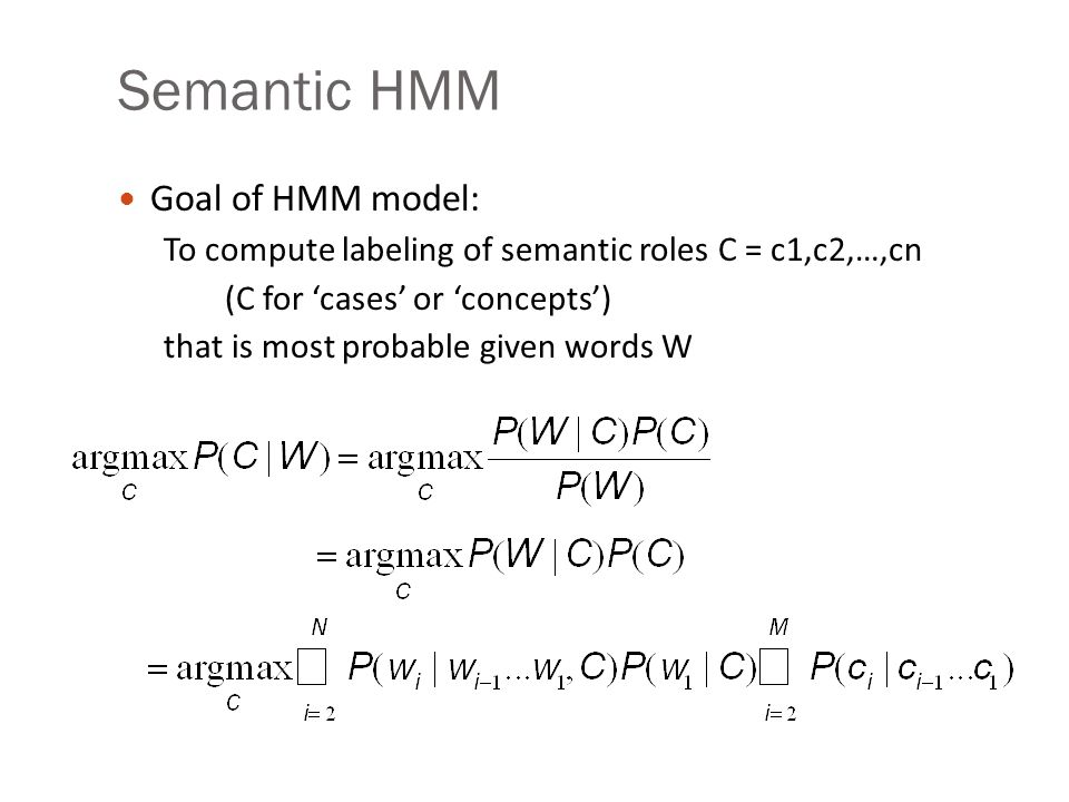 Semantic HMM Goal of HMM model: To compute labeling of semantic roles C = c1,c2,…,cn (C for 'cases' or 'concepts') that is most probable given words W