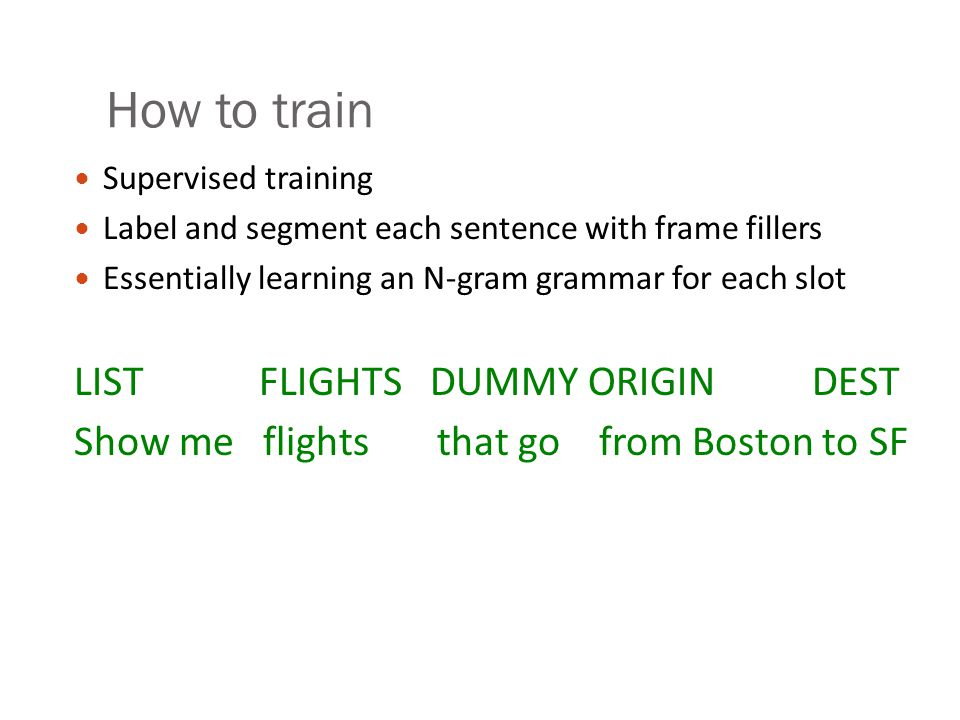 How to train Supervised training Label and segment each sentence with frame fillers Essentially learning an N-gram grammar for each slot LIST FLIGHTS