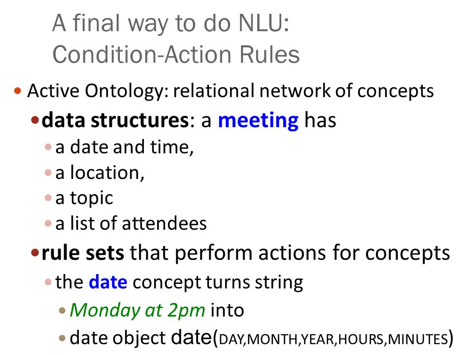 A final way to do NLU: Condition-Action Rules Active Ontology: relational network of concepts data structures: a meeting has a date and time, a locati