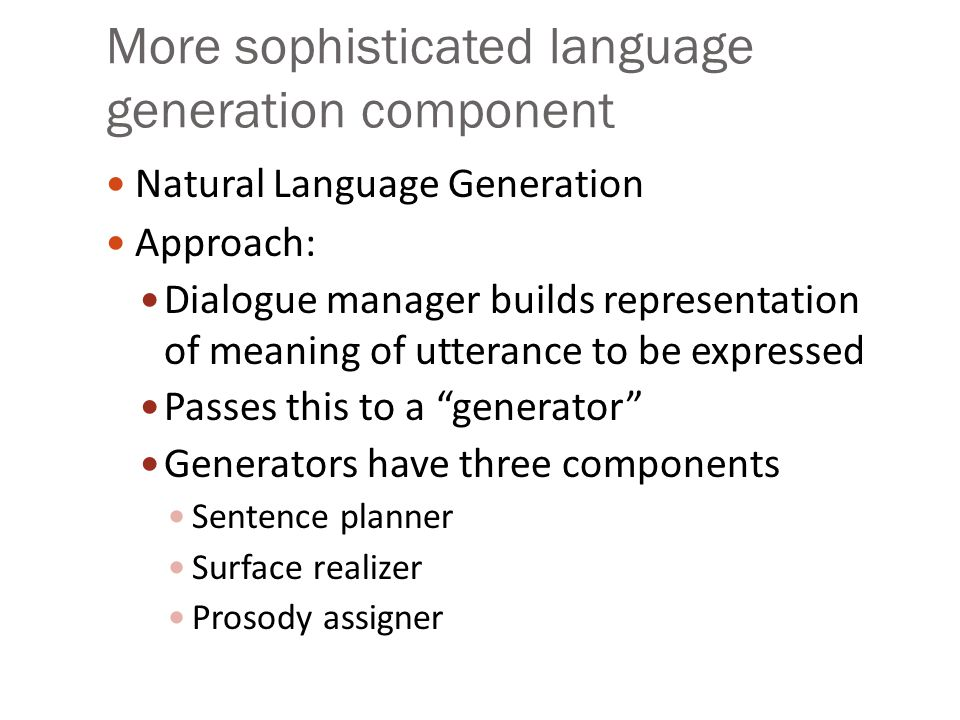 More sophisticated language generation component Natural Language Generation Approach: Dialogue manager builds representation of meaning of utterance