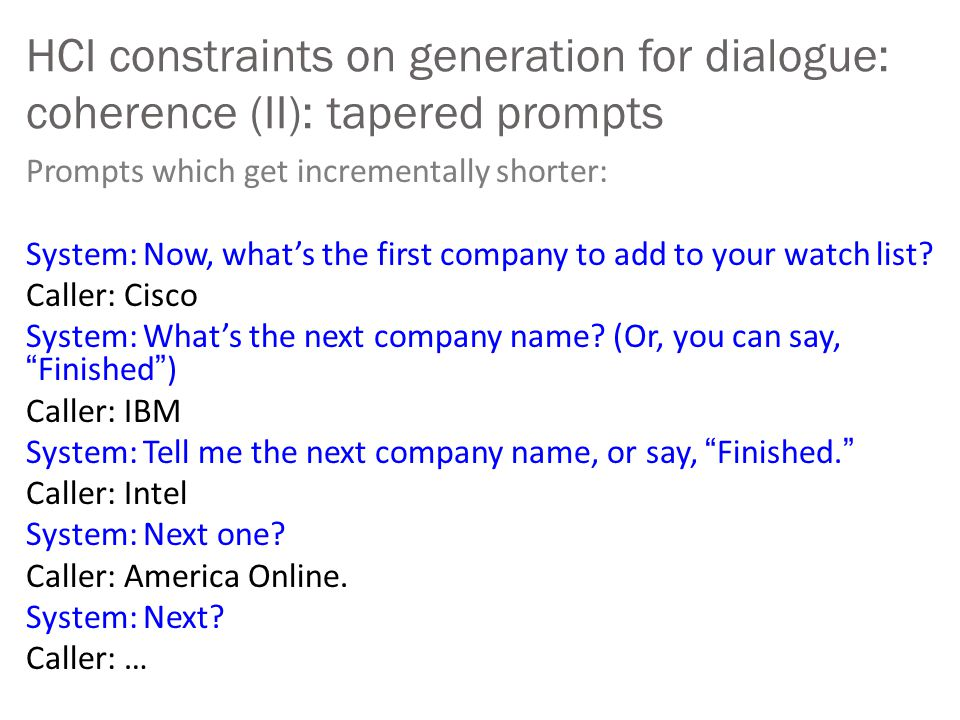 HCI constraints on generation for dialogue: coherence (II): tapered prompts Prompts which get incrementally shorter: System: Now, what's the first com