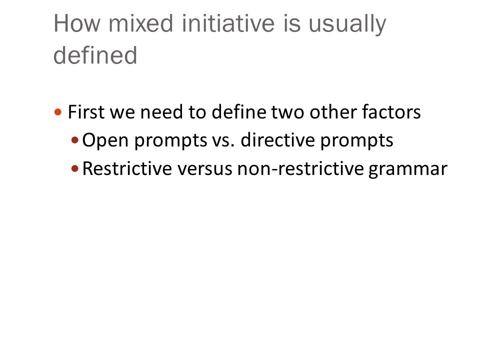 How mixed initiative is usually defined First we need to define two other factors Open prompts vs. directive prompts Restrictive versus non-restrictiv