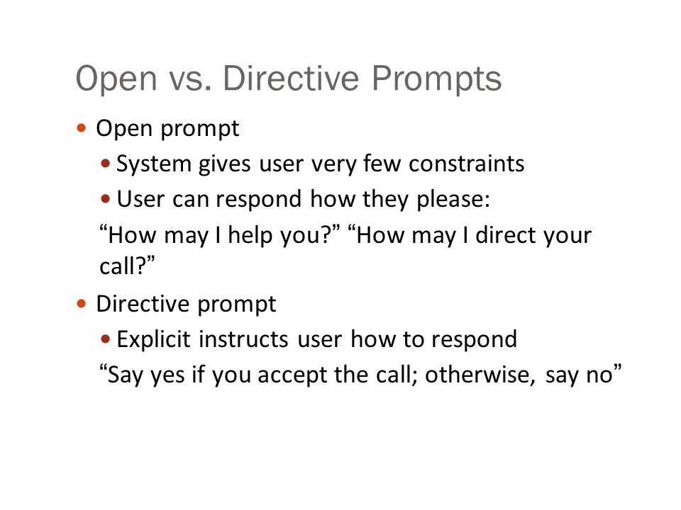 "Open vs. Directive Prompts Open prompt System gives user very few constraints User can respond how they please: ""How may I help you?"" ""How may I direc"