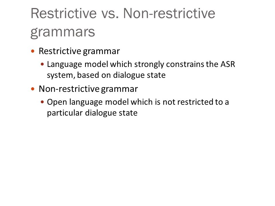 Restrictive vs. Non-restrictive grammars Restrictive grammar Language model which strongly constrains the ASR system, based on dialogue state Non-rest