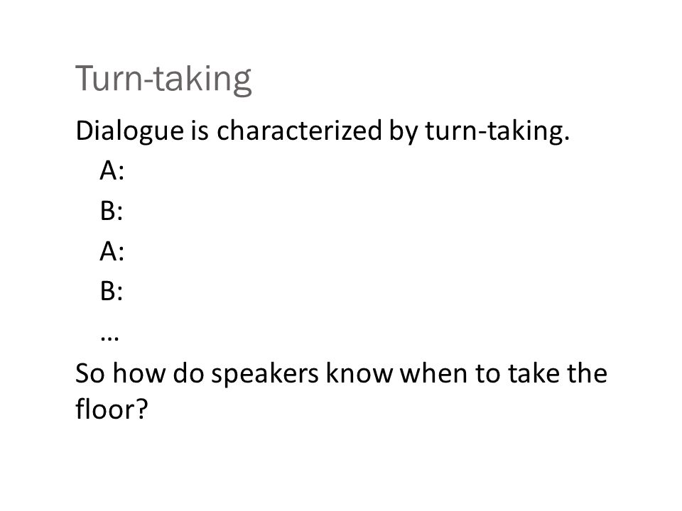 Turn-taking Dialogue is characterized by turn-taking. A: B: A: B: … So how do speakers know when to take the floor?
