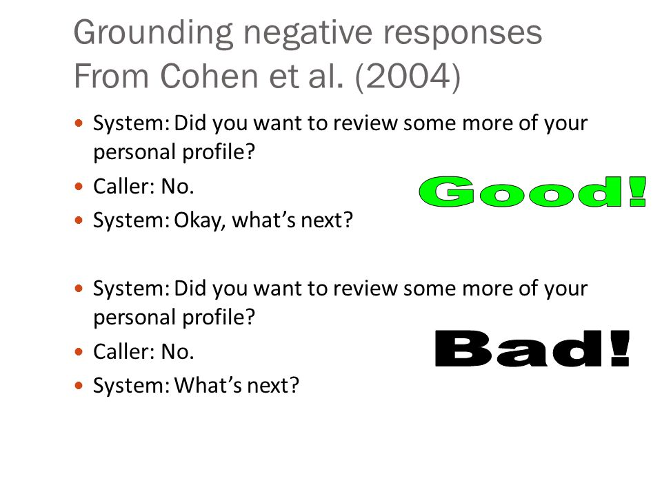 Grounding negative responses From Cohen et al. (2004) System: Did you want to review some more of your personal profile? Caller: No. System: Okay, wha