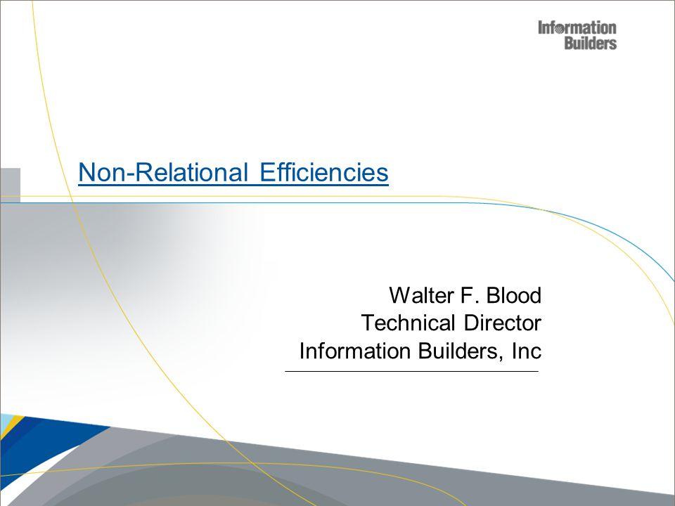 Copyright 2007, Information Builders. Slide 1 Non-Relational Efficiencies Walter F.