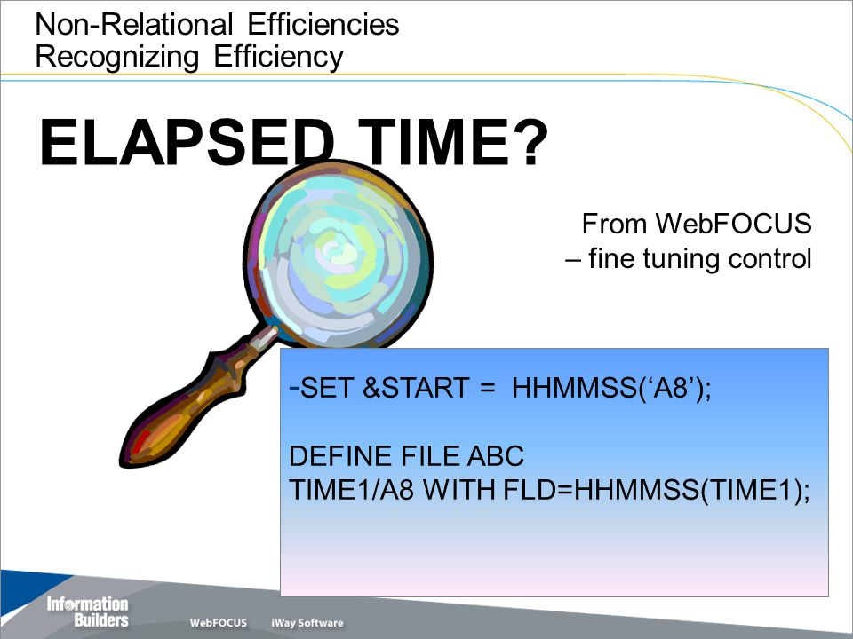 ELAPSED TIME? Non-Relational Efficiencies Recognizing Efficiency From WebFOCUS – fine tuning control - SET &START = HHMMSS('A8'); DEFINE FILE ABC TIME