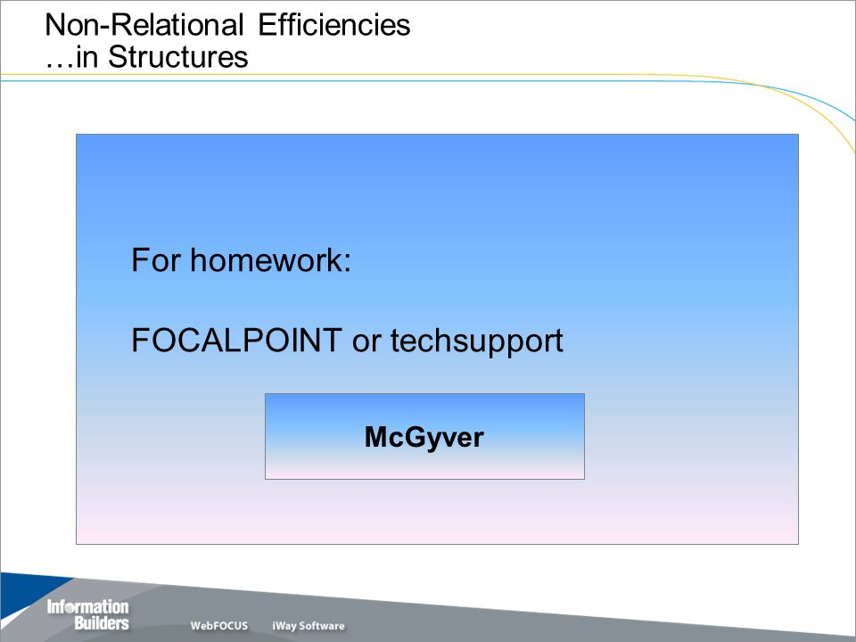 Non-Relational Efficiencies …in Structures For homework: FOCALPOINT or techsupport McGyver