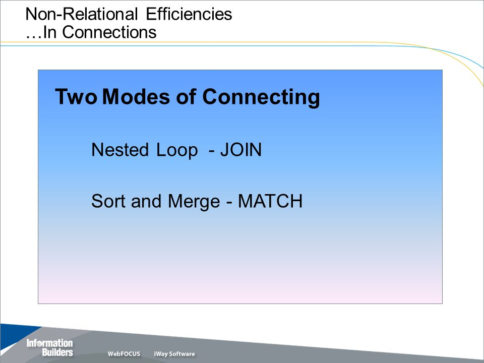 Copyright 2007, Information Builders. Slide 21 Non-Relational Efficiencies …In Connections Two Modes of Connecting Nested Loop - JOIN Sort and Merge -