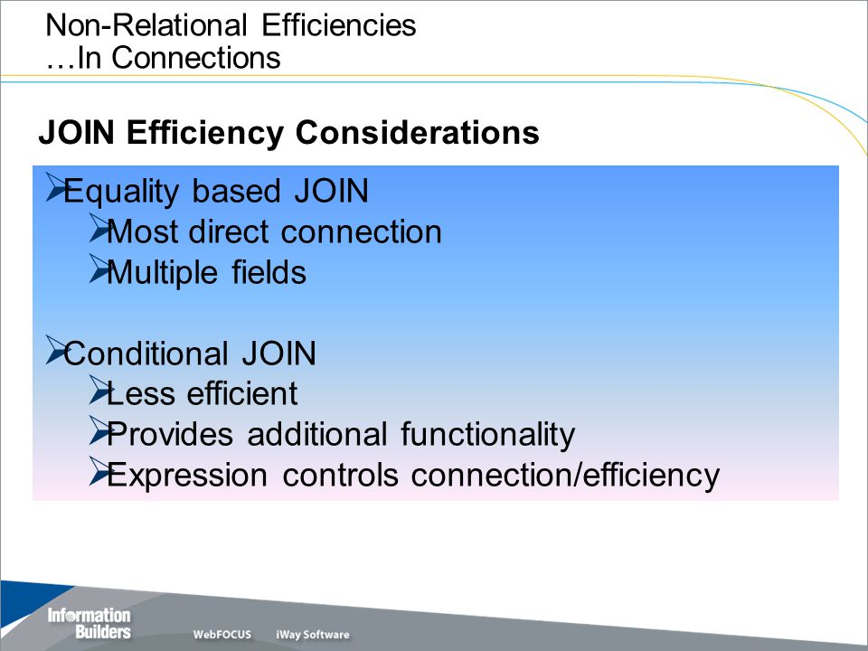 Copyright 2007, Information Builders. Slide 24 Non-Relational Efficiencies …In Connections  Equality based JOIN  Most direct connection  Multiple f