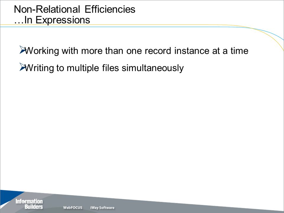 Copyright 2007, Information Builders. Slide 38 Non-Relational Efficiencies …In Expressions  Working with more than one record instance at a time  Wr