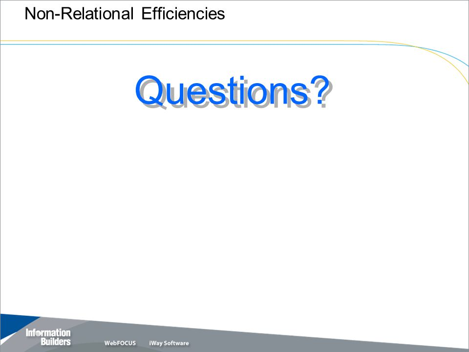 Copyright 2007, Information Builders. Slide 51 Non-Relational Efficiencies Questions?