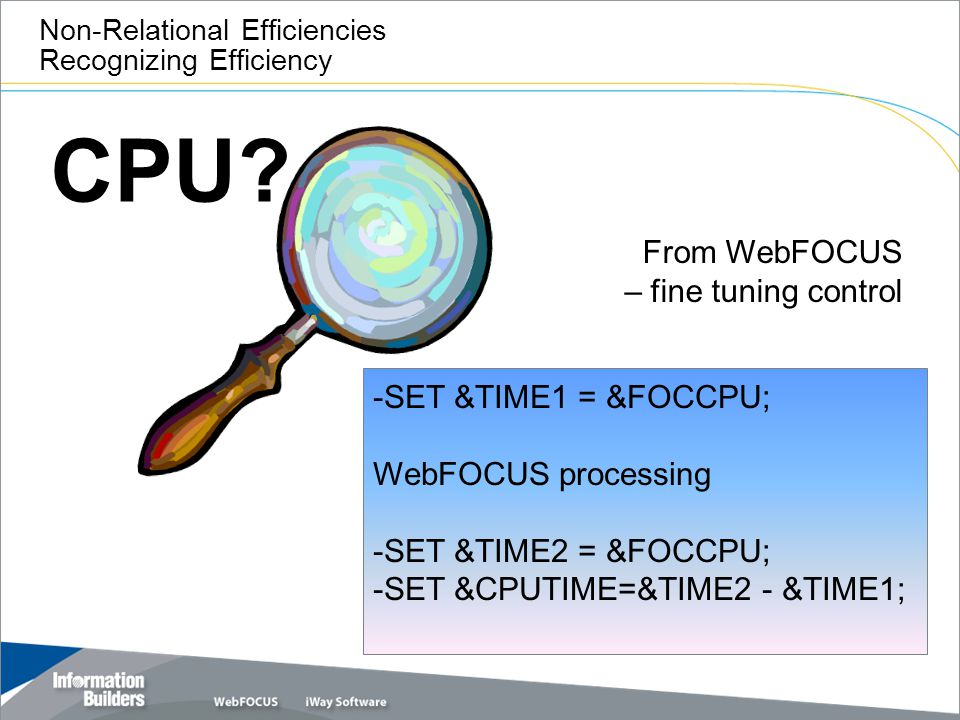 CPU? Non-Relational Efficiencies Recognizing Efficiency From WebFOCUS – fine tuning control -SET &TIME1 = &FOCCPU; WebFOCUS processing -SET &TIME2 = &