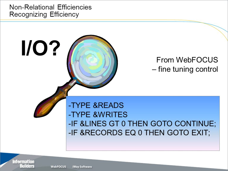 I/O? Non-Relational Efficiencies Recognizing Efficiency From WebFOCUS – fine tuning control -TYPE &READS -TYPE &WRITES -IF &LINES GT 0 THEN GOTO CONTI