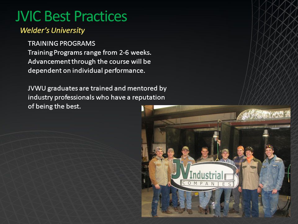 JVIC Best Practices Welder's University TRAINING PROGRAMS Training Programs range from 2-6 weeks. Advancement through the course will be dependent on