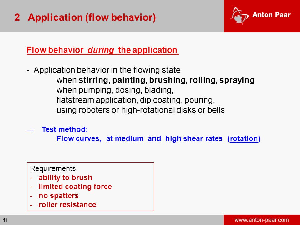 11 2 Application (flow behavior) Flow behavior during the application - Application behavior in the flowing state when stirring, painting, brushing, rolling, spraying when pumping, dosing, blading, flatstream application, dip coating, pouring, using roboters or high-rotational disks or bells  Test method: Flow curves, at medium and high shear rates (rotation) Requirements: - ability to brush - limited coating force - no spatters - roller resistance
