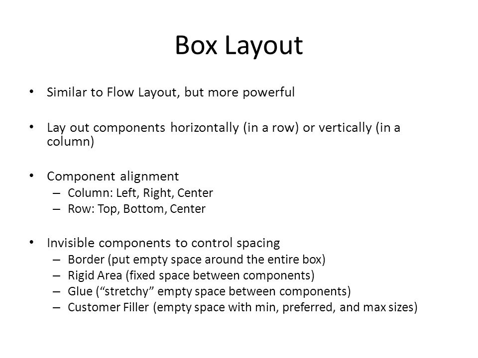 Box Layout Similar to Flow Layout, but more powerful Lay out components horizontally (in a row) or vertically (in a column) Component alignment – Column: Left, Right, Center – Row: Top, Bottom, Center Invisible components to control spacing – Border (put empty space around the entire box) – Rigid Area (fixed space between components) – Glue ( stretchy empty space between components) – Customer Filler (empty space with min, preferred, and max sizes)